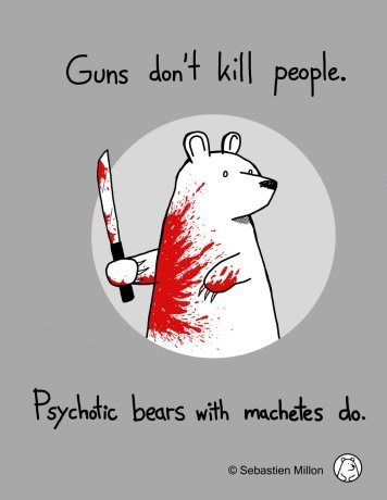 Blood spattered cartoon bear holding a machete. Caption reads: Guns don't kill people. Psychotic bears with machetes do.