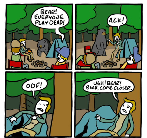 "Channelate comic. Three guys at a camp sit in the woods. The first panel shows a bear coming out of the woods and one of the guys yelling ""Bear! Everyone play dead!"" In the second panel two of the guys are on the ground, the third says, ""Ack"" staggering. In the third panel he says, 'oof', falling. In the fourth he says 'ugh! bear! bear come closer!'"