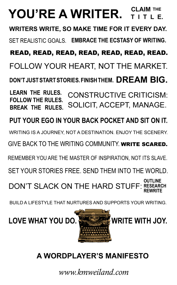 Poster that reads: You're a writer. Claim the title. Writers write, so make time for it every day. Set realistic goals. Embrace the ecstasy of writing. Read, read, read, read, read, read, read. Follow your heart, not the market. Don't just start stories, finish them. Dream big. Learn the rules. Follow the rules. Break the rules. Constructive criticism: solicit, accept, manage. Put your ego in your back pocket and sit on it. Writing is a journey, not a destination. Enjoy the scenery. Give back to the writing community. Write scared. Remember you are the master of inspiration, not its slave. Set your stories free. Send them into the world. Don't slack on the hard stuff: outline, research, rewrite. Build a lifestyle that nurtures and supports your writing. Love what you do. Write with joy.