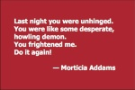 Last night you were unhinged. You were like some desperate, howling demon. You frightened me. Do it again! — Morticia Addams