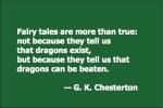 Fairy tales are more than true: not because they tell us that dragons exist, but because they tell us that dragons can be beaten. — G. K. Chesterton