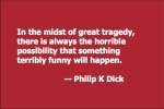 In the midst of great tragedy, there is always the horrible possibility that something terribly funny will happen. — Philip K Dick