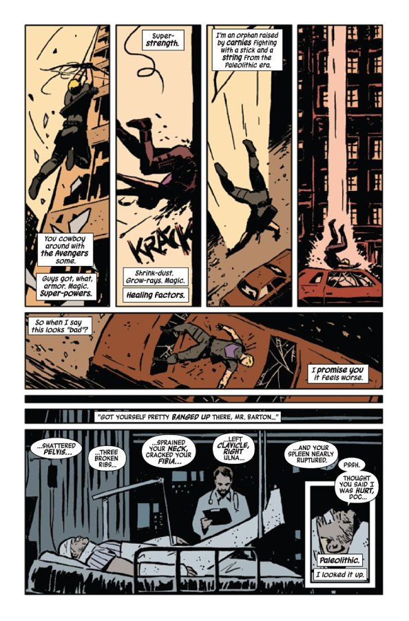 "Page from Hawkeye #01, by Matt Fraction and David Aja. Text over a series of images of Hawkeye taking a nasty fall: You cowboy around with the Avengers some. Guys got, what, armor. magic. Super-powers. Super-strength. Shrink-dust. Grow-rays. Magic. Healing factors. I'm an orphan raised by carnies fighting with a stick and a string from the Paleolithic era. So when I say this looks 'bad'? I promise you it feels worse. Then, over an image of him in traction in a hospital bed: ""Got yourself pretty banged up there, Mr Barton ...shattered pelvis, three broken ribs, sprained you neck, cracked you fibia, left clavicle, right ulna... and you spleen nearly ruptured."" / ""Pssh. Thought you said I was hurt, Doc."" Paleolithic. I looked it up."
