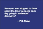 Have you ever stopped to think about the time we spend each day going in and out of doorways? — P.K. Shaw