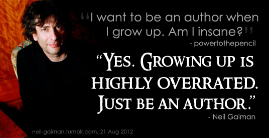 "Image of Neil Gaiman looking up. Caption reads: ""I want to be an author when I grow up. Am I insane? — powertothepetal / ""Yes. Growing up is highly overrated. Just be an author."" — Neil Gaiman"