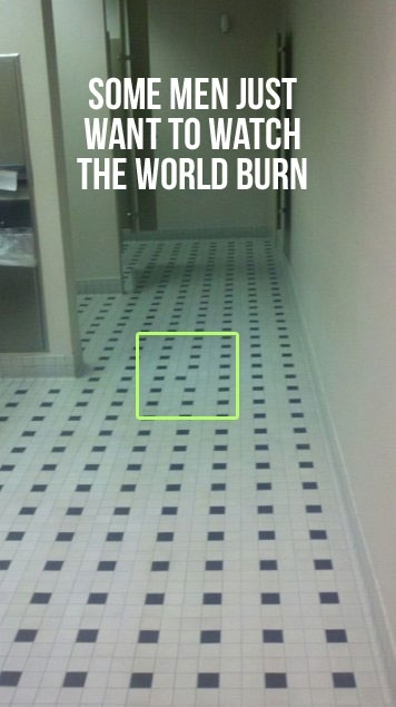 A tiled bathroom floor where most of the tiles are white but there are neat rows of black ones. Except in one spot which has been highlighted where the black tile is placed one space over, out of alignment with its fellows. Caption reads: Some men just want to watch the world burn.