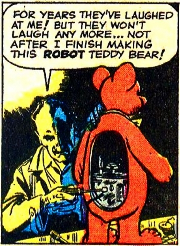 "In the style of a retro cartoon strip. Mad scientist type with a teddy bear that has an open back inside which circuits and gears can be seen that he is adjusting with a screwdriver. Dialogue bubble reads: ""For years they've laughed at me! But they won't laugh anymore... Not after I finish making this ROBOT teddy bear!"""