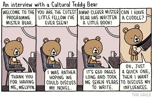 """Comic strip framed as an interview between a teddy bear, seated on a book on top of a chair to boost him to the right height and a mostly offscreen (though clearly human) interviewer. The title is """"An Interview with a Cultural Teddy Bear. Text reads: """"Welcome to the program, Mister Bear."""" / """"Thank you for having me, Melvin."""" / """"You are the cutest little fellow I've ever seen!"""" / """"I was rather hoping we could discuss my novel."""" / """"Aww! Clever Mister Bear has written a little book!"""" / """"It's 650 pages long and took me seven years to write."""" / The last panel the interviewer is already reaching out and picking Mister Bear up as he says: """"Can I have a cuddle?"""" / """"Ok, just a quick one. Then I want to discuss my influences."""""""