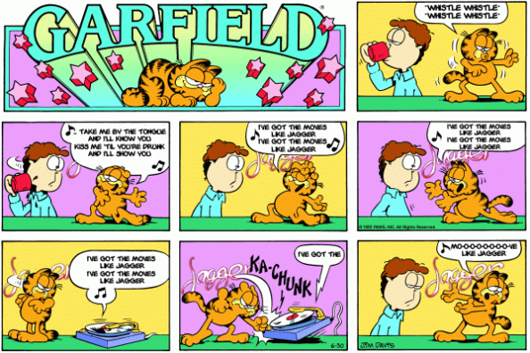 Garfield comic with Garfield dancing for Jon and singing along... Garfield: *whistle whistle* *whistle whistle* Garfield: Take me by the tongue and I'll know you | Kiss me 'til you're drunk and I'll show you. Garfield: I've got the moves like Jagger | I've got the moves like Jagger. Garfield: I've got the moves like Jagger | I've got the moves like Jagger. Record player: I've got the moves like Jagger | I've got the moves like Jagger. Record player: I've got the Garfield smashes the records player. Garfield: Mo-o-o-o-o-o-o-o-ve like Jagger.