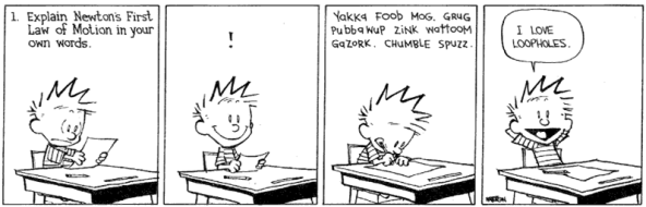 "Calvin and Hobbes comic. Calvin is at his school desk taking a test. The test question reads: 1. Explain Newton's First Law of Motion in your own words. Calvin looks somewhat dismayed. Then he has an idea. He writes: ""Yakka foob moggrug pubbawup zink wattoom gazork. Chumble spuzz."" Then he leans back in his chair, satisfied and says, ""I love loopholes."""