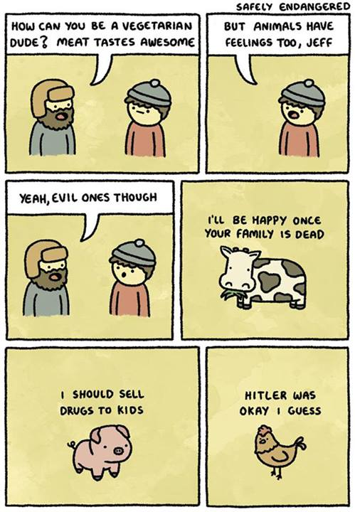 "Comic. Two people are talking. One says to the other, ""How can you be a vegetarian, dude? Meat tastes awesome."" The other replies, ""But animals have feelings too, Jeff."" The first replies, ""Yeah, evil ones though."" The next panel shows a cow thinking, ""I'll be happy once your family is dead."" The next a pig thinking, ""I should sell drugs to kids."" The next a chicken thinking, ""Hitler was okay, I guess."""