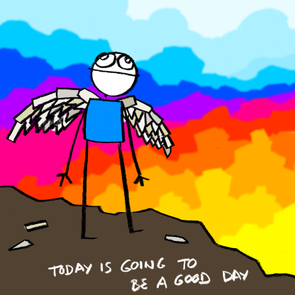 Stick figure man with contructed wings stands at the edge of the cliff (what is possibly a dramatic sunrise colouring the sky around him.) Some remnants of the wing-construction project litter the cliff top. The figure looks up into the sky. Caption reads: Today is going to be a good day.