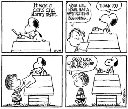 "Peanuts comic - Snoopy is typing on his typewriter. He types: ""It was a dark and stormy night."" He gives it to Linus who reads it and says, ""Your new novel has a very exciting opening."" Snoopy says, ""Thank you."" Linus returns the paper and wander away, saying, ""Good luck with the second sentence!"""