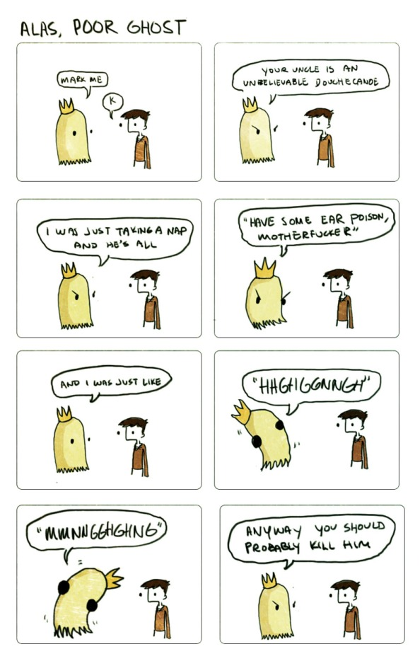 "Comic strip entitled 'Alas, Poor Ghost'. Featuring Hamlet and his father's ghost. The ghost says, ""Mark me."" Hamlet says, ""K."" The ghost says, ""Your uncle is an unbelievable douchecanoe. I was just taking a nap and he's all, 'Have some ear poison, motherfucker'. And I was just like, 'HHGHGGNNGH', 'MMNHGGHGHNG'. Anyway you should probably kill him."