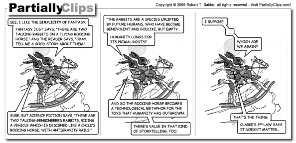 "A PartiallyClips comic. Three panels showing two rabbits on a rocking horse flying through the sky. The first rabbits says: ""See, I like the simplicity of fantasy. Fantasy just says, 'There are two talking rabbits on a flying rocking horse.' And the reader says, 'Okay, tell me a good story about them.'"" The second rabbit replies: ""Sure, but science fiction says, 'There are two talking gengineered rabbits riding a vehicle which is designed like a child's rocking horse, with antigravity rails. The rabbits are a species uplifted by future humans, who have become benevolent and godlike, but empty. Humanity longs for its primal roots!' And so the rocking horse becomes a technological metaphor for the toys that humanity has outgrown. There's value in that kind of storytelling, too."" The first rabbit says: ""I suppose. ... Which are we again?"" The second rabbit replies: ""That's the thing. Clarke's 3rd law says it doesn't matter..."""