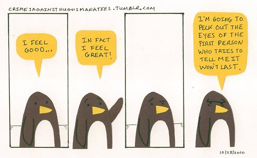"Three panel cartoon featuring a penguin with a yellow beak. The penguin says: ""I feel good... In fact, I feel great!"" Then the penguin raises a flipper and does some impressive angry eyes and says: ""And I am going to peck out the eyes of the first person who tells me it won't last."""