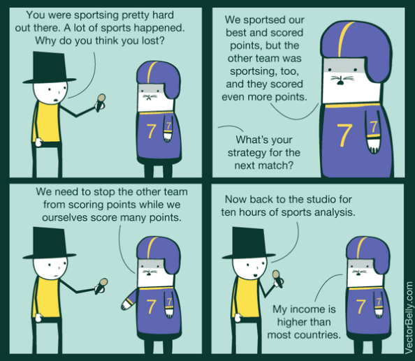 "VectorBelly comic featuring a (probably) journalist and a (maybe) football player. Journalist says, ""You were sportsing pretty hard out there. A lot of sports happened. Why do you think you lost?"" The player says, ""We sportsed our best and scored points, but the other team was sportsing, too, and they scored even more points."" The journalist asks, ""What's your strategy for the next match?"" The player, gesturing emphatically, says, ""We need to stop the other team form scoring points while we ourselves score many points."" The journalist says, ""Now back to the studio for ten hours of sports analysis."" The player says, ""My income is higher than most countries."""