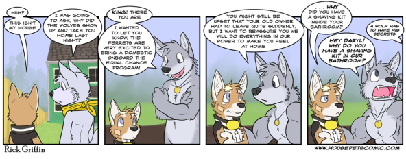 """Housepets"" comic. A... puppy(?) and a dog(?) stand in front of a green house. The puppy says, ""Huh? This isn't my house."" The dog says, ""I was going to ask, why did the wolves show up and take you home last night?"" The scene shifts the puppy standing with a wolf(?). The wolf says, ""King! There you are. I wanted to let you know, the ferrets are very excited to bring a domestic onboard the equal challenge program! You might still be upset that your old owner had to leave quite suddenly, but I want to reassure you we will do everything in our power to make you feel at home."" The puppy says, ""...WHY did you have a shaving kit inside your bathroom?"" The wolf calls out, ""HEY DARYL! WHY DO YOU HAVE A SHAVING KIT IN OUR BATHROOM?"" A voice answers distantly, ""A wolf has to have his secrets."""