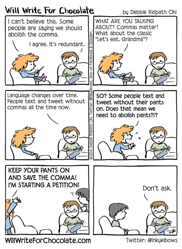 """Will Write For Chocolate comic. Two people talking. First person says, """"I can't believe this. Some people are saying we should abolish the comma."""" Second person replies, """"I agree. It's redundant."""" First says, """"WHAT ARE YOU TALKING ABOUT? Commas matter! What about the classic 'Let's eat, Grandma'?"""" Second says, """"Language changes over time. People text without commas all the time now."""" First says, """"SO? Some people text and tweet without their pants on. Does that mean we need to abolish pants?!? KEEP YOUR PANTS ON AND SAVE THE COMMA! I'M STARTING A PETITION!"""" She storms out. A third person enters just as she is leaving, looking confused. The second says, """"Don't ask."""""""