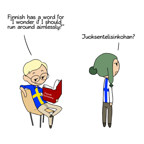 Sweden is sitting reading a Finnish dictionary. He says:Finnish has a word for 'should I wander around aimlesslessly?' Finland replies: Juoksentelisinkohan?