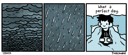 "Three panel comic. First panel shows dark stormclouds. The second heavy rain. The third panel is a guy sitting in bed, wrapped in a blanket, holding a hot drink in both hands. He says, ""What a perfect day."""