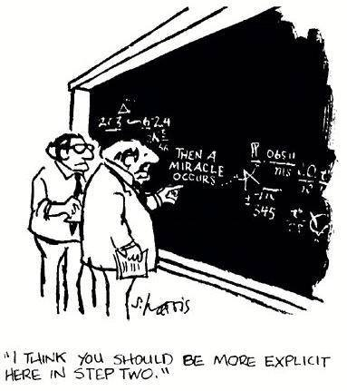 "Two men looking at a formula on a chalkboard. One of them is pointing to the centre of the equation where the words 'THEN A MIRACLE OCCURS' is written. He says to the other man, ""I think you should be more explicit here in step two'."
