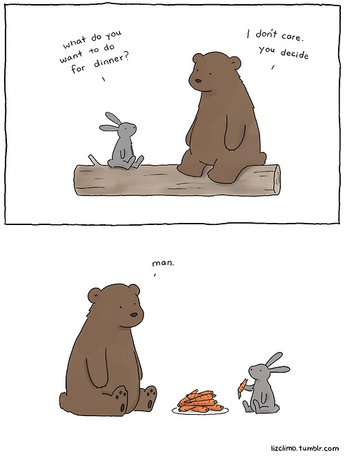"Bunny and bear are sitting on a log. Bunny says to bear, ""What do you want for dinner?"" Bear says, ""I don't care. You decide."" Cut to them sitting with a plate of carrots between them. The bunny is munching on one. The bear says, ""Man."""